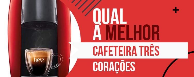 Cafeteira 3 Corações - Saiba Qual a Melhor